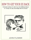 How to get your ex back: 10 smart actions to get your ex-girlfriend back in 15 day or less, and keep her for good Cover Image