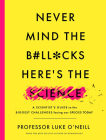 Never Mind the B#ll*cks, Here's the Science: A Scientist's Guide to the Biggest Challenges Facing Our Species Today Cover Image