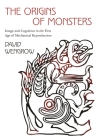 The Origins of Monsters: Image and Cognition in the First Age of Mechanical Reproduction (Rostovtzeff Lectures #2) Cover Image