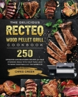 The Delicious RECTEQ Wood Pellet Grill Cookbook: 250 Advanced and Beginners Recipes to Make Stunning Meals with Your Family and to Show Your Skills at Cover Image