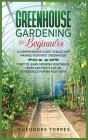 Greenhouse gardening for beginners: A comprehensive guide to build and manage your first Greenhouse. Start to learn growing vegetables, herbs, and fru Cover Image