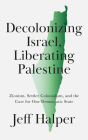 Decolonizing Israel, Liberating Palestine: Zionism, Settler Colonialism, and the Case for One Democratic State Cover Image