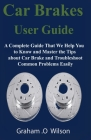 Car Brakes User Guide: A Complete Guide That We Help You to Know and Master the Tips about Car Brake and Troubleshoot Common Problems Easily Cover Image