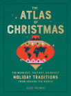 The Atlas of Christmas: The Merriest, Tastiest, Quirkiest Holiday Traditions from Around the World Cover Image