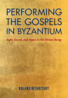Performing the Gospels in Byzantium: Sight, Sound, and Space in the Divine Liturgy Cover Image