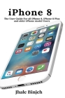iPhone 8: The User Guide For all iPhone 8, iPhone 8 Plus and older iPhone model Users Cover Image