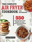 The Complete Air Fryer Cookbook for Beginners: 550 Amazingly Quick & Easy Recipes to Fry, Bake, Grill & Roast Most Wanted Family Meals Cover Image