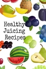 Healthy Juicing Recipes: Leafy Green Vegetable & Fruit Juices & Smoothies Journal Cookbook To Write In Your Grocery List, Ingredients, Calories Cover Image