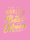 For the World's Best Mom: The Perfect Gift to Give to Your Mom Cover Image