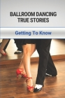 Ballroom Dancing True Stories: Getting To Know: World Of Dancing Facts And Trivia Cover Image