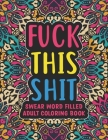 Fuck This Shit - Swear Word Filled Adult Coloring Book: swear word adult coloring boosks - Swear word, Swearing and Sweary Designs: Swear Word Colorin Cover Image