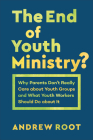 The End of Youth Ministry?: Why Parents Don't Really Care about Youth Groups and What Youth Workers Should Do about It Cover Image