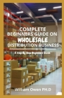 Complete Beginners Guide on Wholesale Distribution Business: A Step By Step Beginners Guide Cover Image