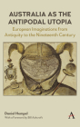 Australia as the Antipodal Utopia: European Imaginations from Antiquity to the Nineteenth Century (Anthem Studies in Australian Literature and Culture) Cover Image