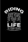 Riding Adds Years To Your Life And Life To Your Years: Horse Saying Journal - Notebook - Workbook For Horseback, Horse Racing, Dressage & Western Ridi Cover Image