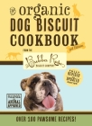 The Organic Dog Biscuit Cookbook (The Revised & Expanded Third Edition): Featuring Over 100 Pawsome Recipes from the Bubba Rose Biscuit Company! (Dog Cookbook, Pet Friendly Recipes, Healthy Food for Pets, Simple Natural Food Recipes, Dog Food Book) Cover Image