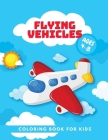 Flying Vehicles: Coloring Book For Kids, Ages 4-8, Airplanes, Helicopters, Airships, for Toddlers Cover Image