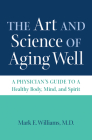 The Art and Science of Aging Well: A Physician's Guide to a Healthy Body, Mind, and Spirit Cover Image