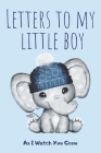 Letters To My Little Boy: As I Watch You Grow: Unique Gift Idea For New Parents - Mother - Father - Keepsake Journal Of All Your Memories Though Cover Image