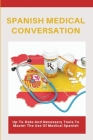 Spanish Medical Conversation: Up-To-Date And Necessary Tools To Master The Use Of Medical Spanish: Conversational Spanish For Medical Professionals Cover Image