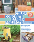 Color Concrete Garden Projects: Make Your Own Planters, Furniture, and Fire Pits Using Creative Techniques and Vibrant Finishes Cover Image