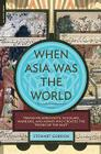 When Asia Was the World: Traveling Merchants, Scholars, Warriors, and Monks Who Created the