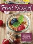 The Comprehensive Fruit Dessert Cookbook: Healthy and Quick-to-Make Recipes to Live a Happier Life with Your Favorite Tasty Dessert Cover Image