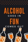 Alcohol Goes in Fun Comes Out: Birthday gifts for men and women. Funny notebook to write in Cover Image