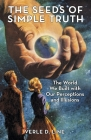 The Seeds of Simple Truth: The World We Built with Our Perceptions and Illusions Cover Image