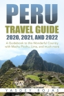 Peru Travel Guide 2020, 2021, and 2022: A Guidebook to this Wonderful Country with Machu Picchu, Lima, and much more Cover Image
