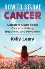 How to Starve Cancer: Complete Guide about Cancer's History, Treatment, and Prevention Cover Image