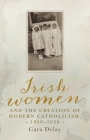 Irish women and the creation of modern Catholicism, 1850-1950 Cover Image
