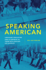 Speaking American, Volume 15: Language Education and Citizenship in Twentieth-Century Los Angeles (Race and Culture in the American West #15) Cover Image