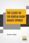 The Closet Of Sir Kenelm Digby Knight Opened: Newly Edited, With Introduction, Notes, And Glossary, By Anne Macdonell Cover Image