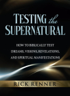 Testing the Supernatural: How to Biblically Test Dreams, Visions, Revelations, and Spiritual Manifestations Cover Image