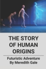 The Story Of Human Origins: Futuristic Adventure By Meredith Gale: Humanity'S Extraordinary Future Cover Image