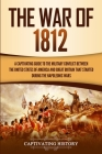 The War of 1812: A Captivating Guide to the Military Conflict between the United States of America and Great Britain That Started durin Cover Image