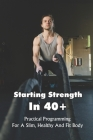 Starting Strength In 40+: Practical Programming For A Slim, Healthy And Fit Body: Strength Training Over 40 Cover Image