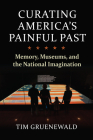 Curating America's Painful Past: Memory, Museums, and the National Imagination Cover Image