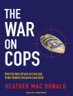 The War on Cops: How the New Attack on Law and Order Makes Everyone Less Safe Cover Image