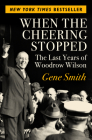 When the Cheering Stopped: The Last Years of Woodrow Wilson Cover Image