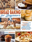 Bread Baking for Beginners: A Step-By-Step Guide To Making Homemade Artisan Bread, Muffin, Biscuits And Pizza. With Gluten-Free And Keto Recipes Cover Image