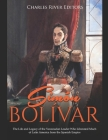 Simón Bolívar: The Life and Legacy of the Venezuelan Leader Who Liberated Much of Latin America from the Spanish Empire Cover Image