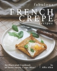 Fabulous French Crepe Recipes: An Illustrated Cookbook of Sweet Savory Crepe Ideas! Cover Image