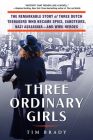 Three Ordinary Girls: The Remarkable Story of Three Dutch Teenagers Who Became Spies, Saboteurs, Nazi Assassins--and WWII Heroes Cover Image