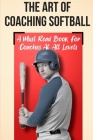 The Art Of Coaching Softball A Must Read Book For Coaches At All Levels: Sport Coaching Cover Image