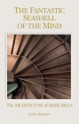 The Fantastic Seashell of the Mind: The Architecture of Mark Mills Cover Image