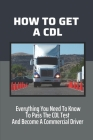 How To Get A CDL: Everything You Need To Know To Pass The CDL Test And Become A Commercial Driver: How To Become A Truck Driver With No Cover Image