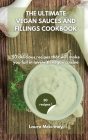 The Ultimate Vegan Sauces and Fillings Cookbook: 50 delicious recipes that will make you fall in love with vegan cuisine Cover Image