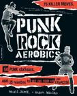 Punk Rock Aerobics: 75 Killer Moves, 50 Punk Classics, And 25 Reasons To Get Off Your Ass And Exercise Cover Image